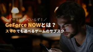 GeForce NOWとは?サブスクのクラウドゲームサービスを解説